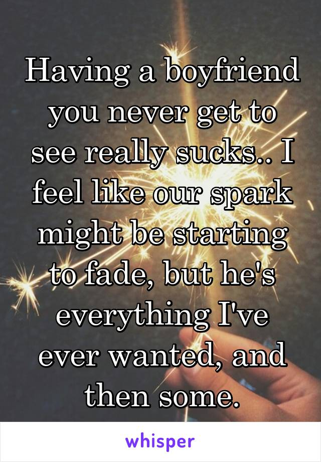 Having a boyfriend you never get to see really sucks.. I feel like our spark might be starting to fade, but he's everything I've ever wanted, and then some.