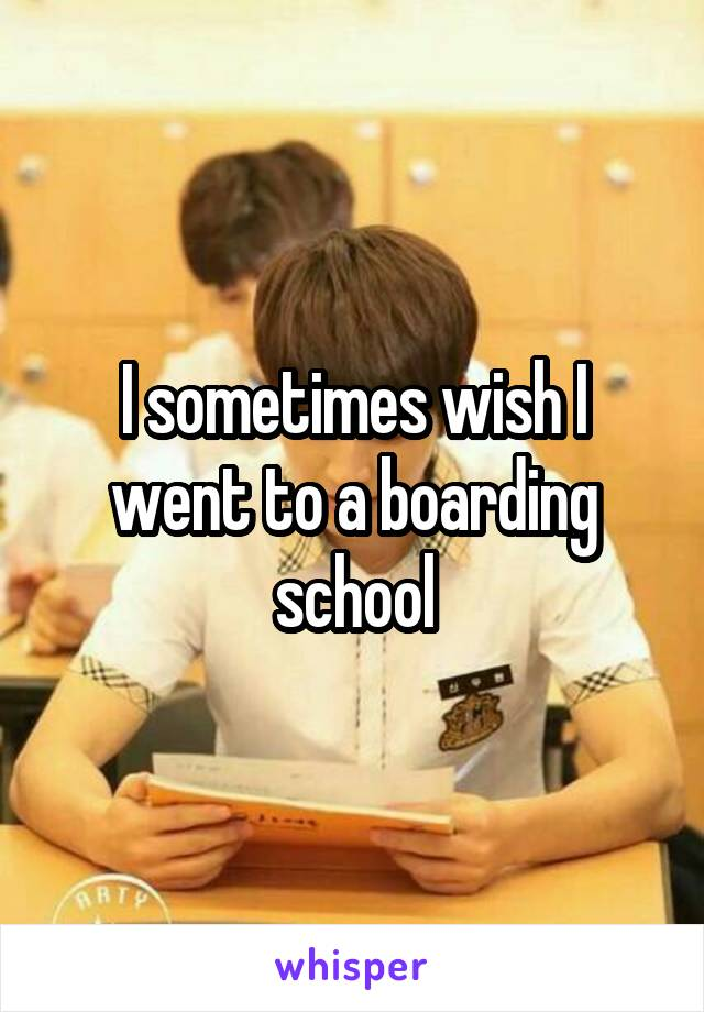 I sometimes wish I went to a boarding school
