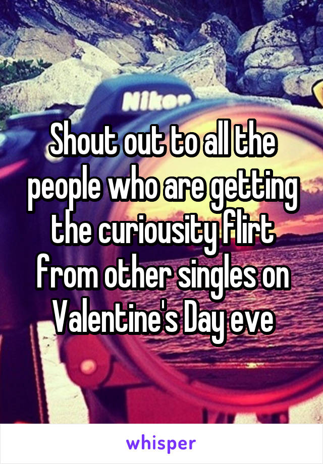 Shout out to all the people who are getting the curiousity flirt from other singles on Valentine's Day eve