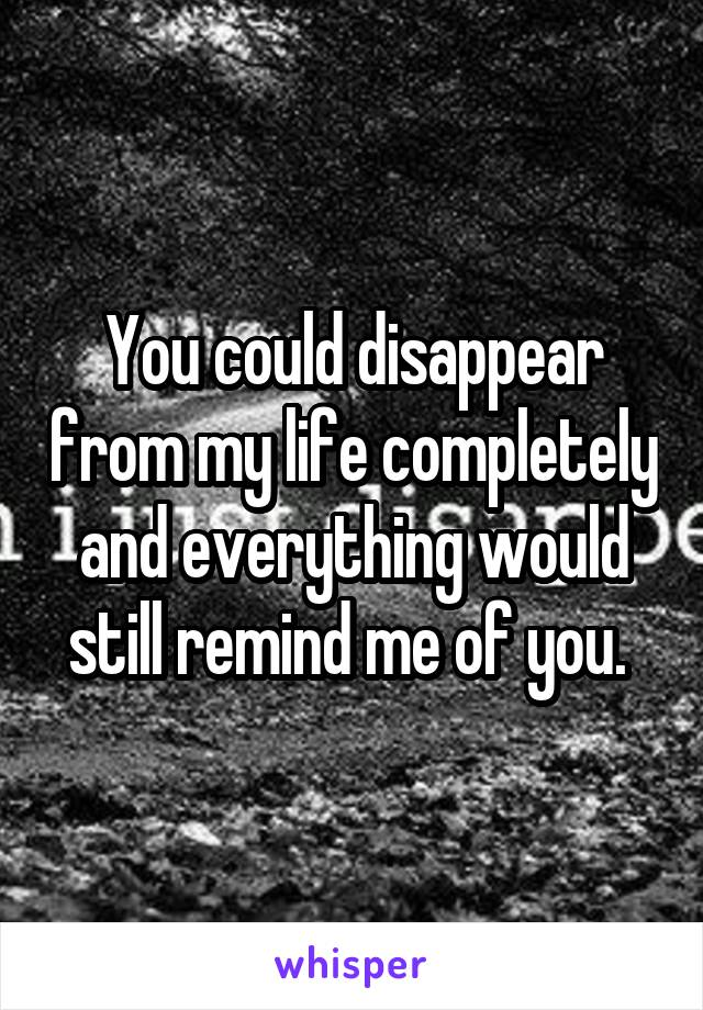 You could disappear from my life completely and everything would still remind me of you.