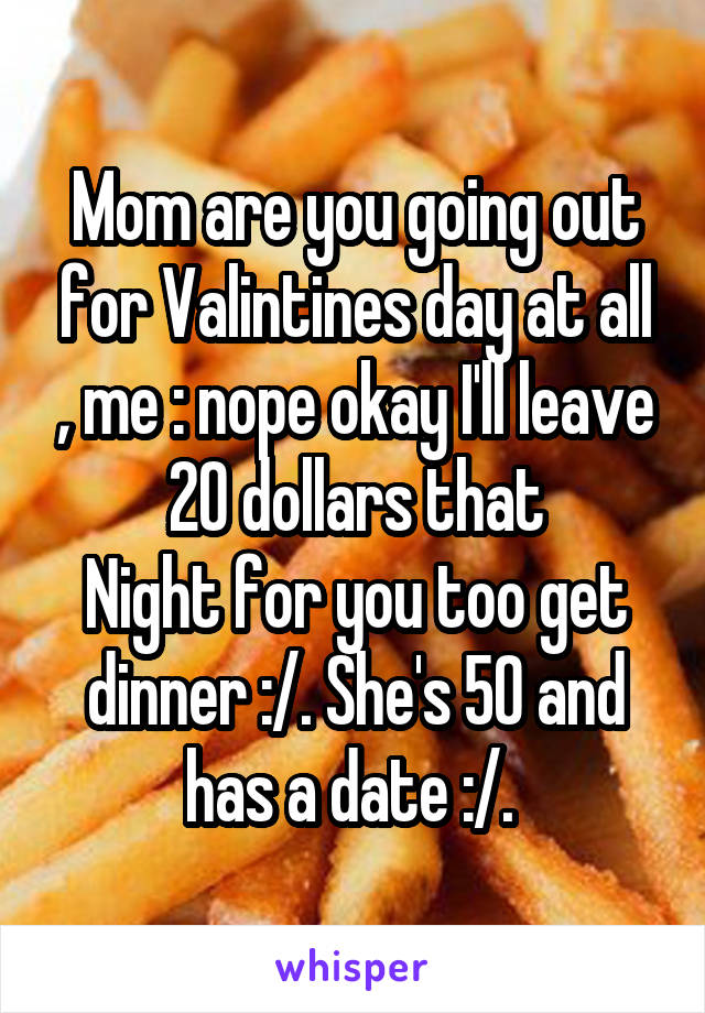 Mom are you going out for Valintines day at all , me : nope okay I'll leave 20 dollars that Night for you too get dinner :/. She's 50 and has a date :/.