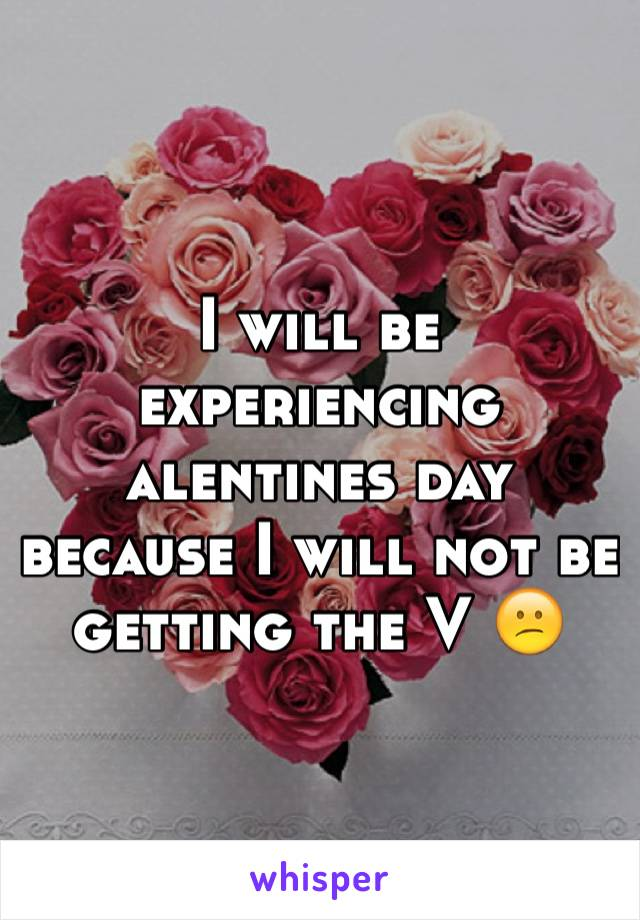 I will be experiencing alentines day because I will not be getting the V 😕