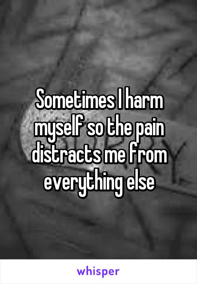 Sometimes I harm myself so the pain distracts me from everything else