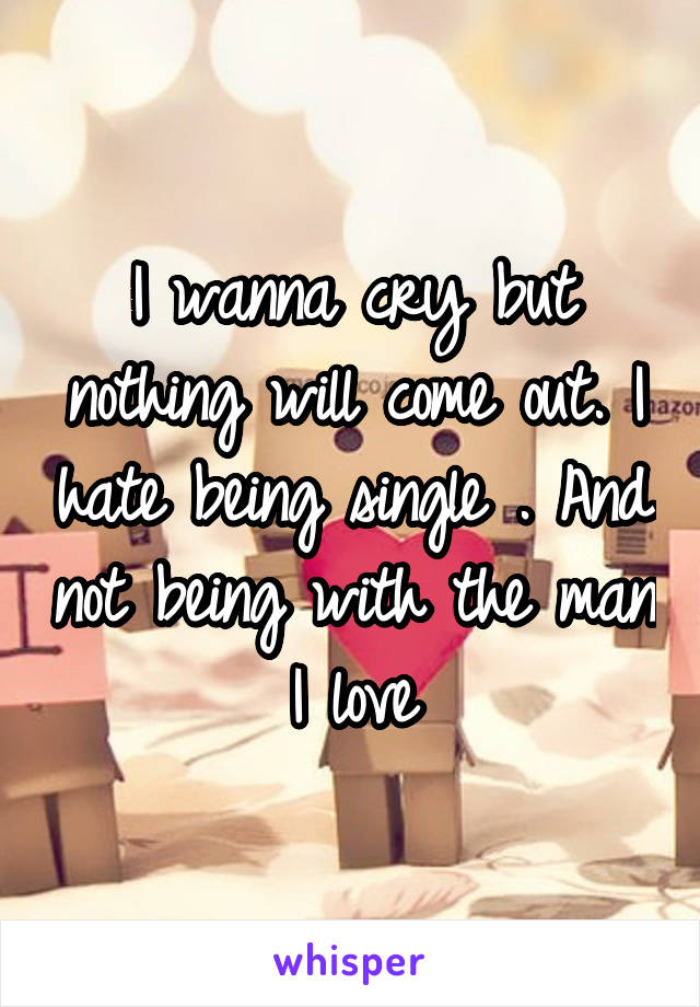 I wanna cry but nothing will come out. I hate being single . And not being with the man I love