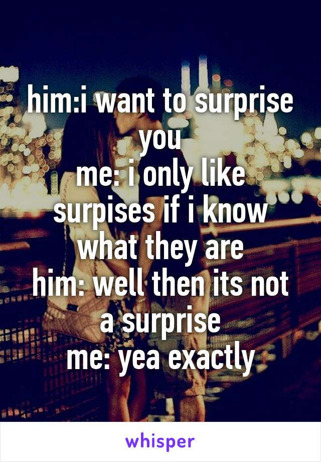 him:i want to surprise you me: i only like surpises if i know what they are him: well then its not a surprise me: yea exactly