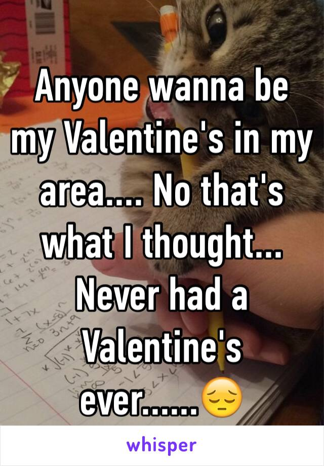 Anyone wanna be my Valentine's in my area.... No that's what I thought... Never had a Valentine's ever......😔
