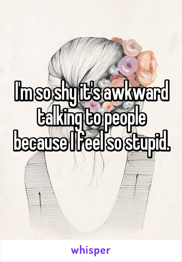 I'm so shy it's awkward talking to people because I feel so stupid.