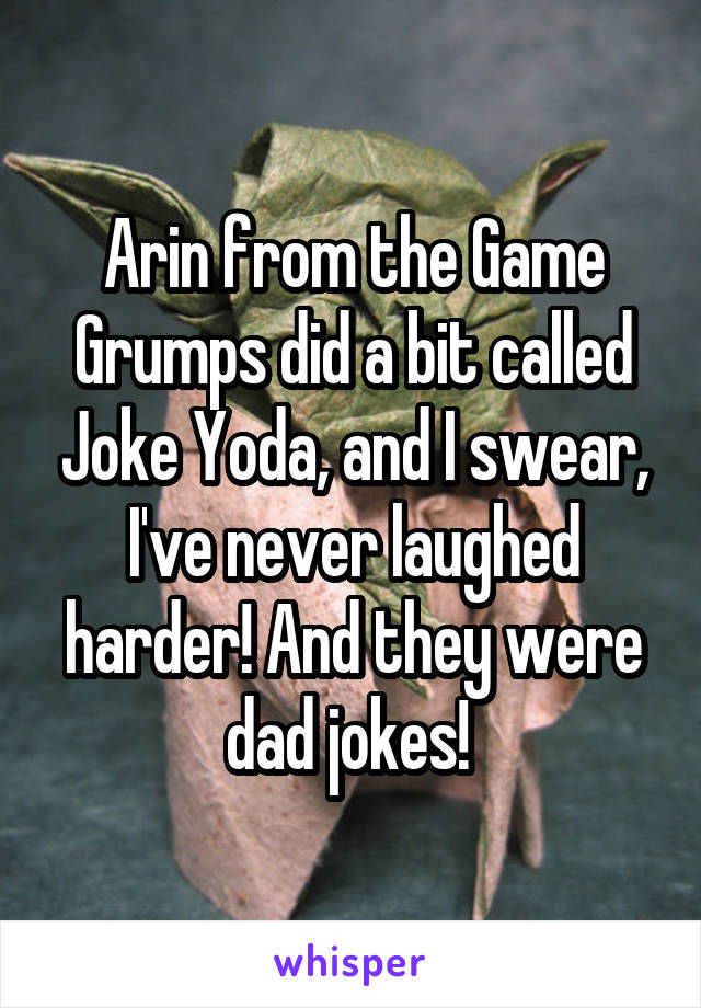 Arin from the Game Grumps did a bit called Joke Yoda, and I swear, I've never laughed harder! And they were dad jokes!