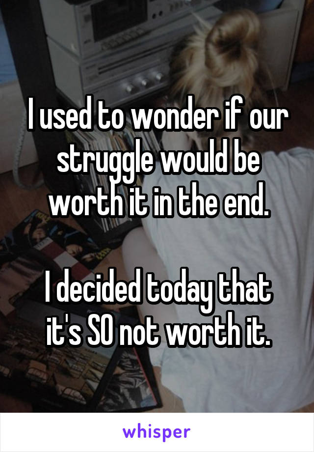 I used to wonder if our struggle would be worth it in the end.  I decided today that it's SO not worth it.