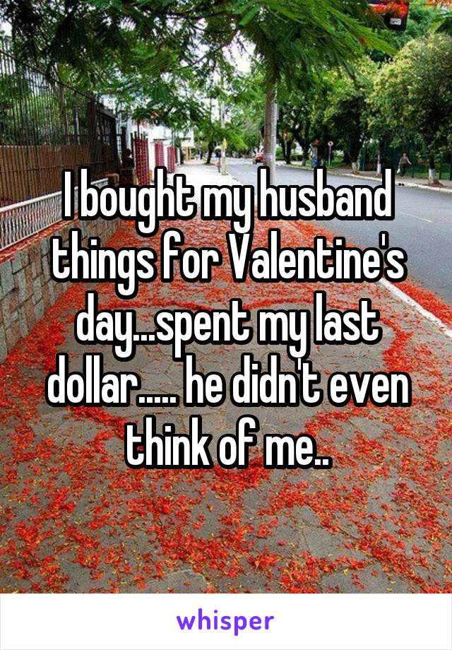 I bought my husband things for Valentine's day...spent my last dollar..... he didn't even think of me..