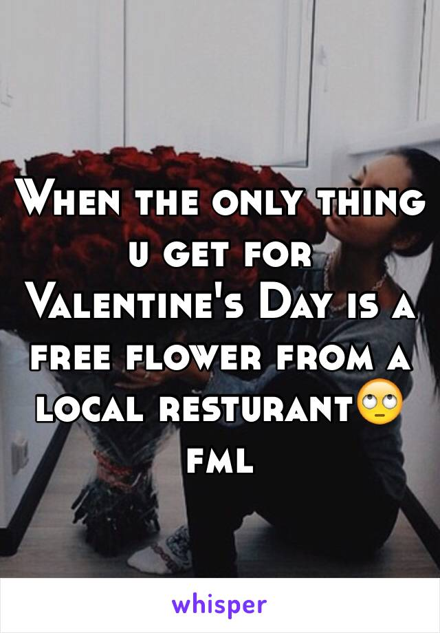 When the only thing u get for Valentine's Day is a free flower from a local resturant🙄fml