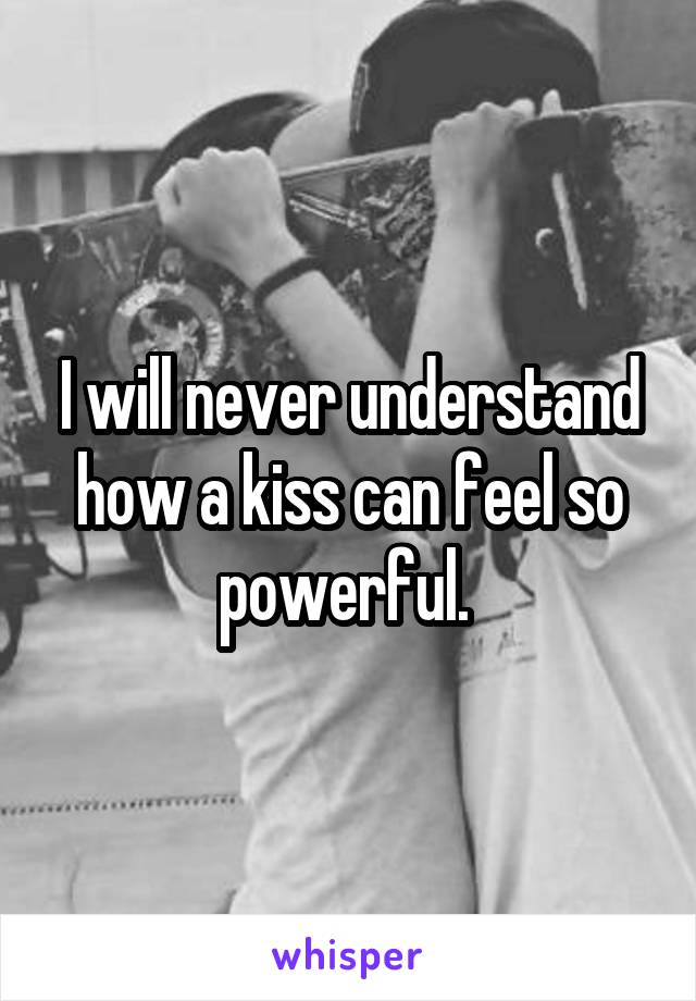 I will never understand how a kiss can feel so powerful.