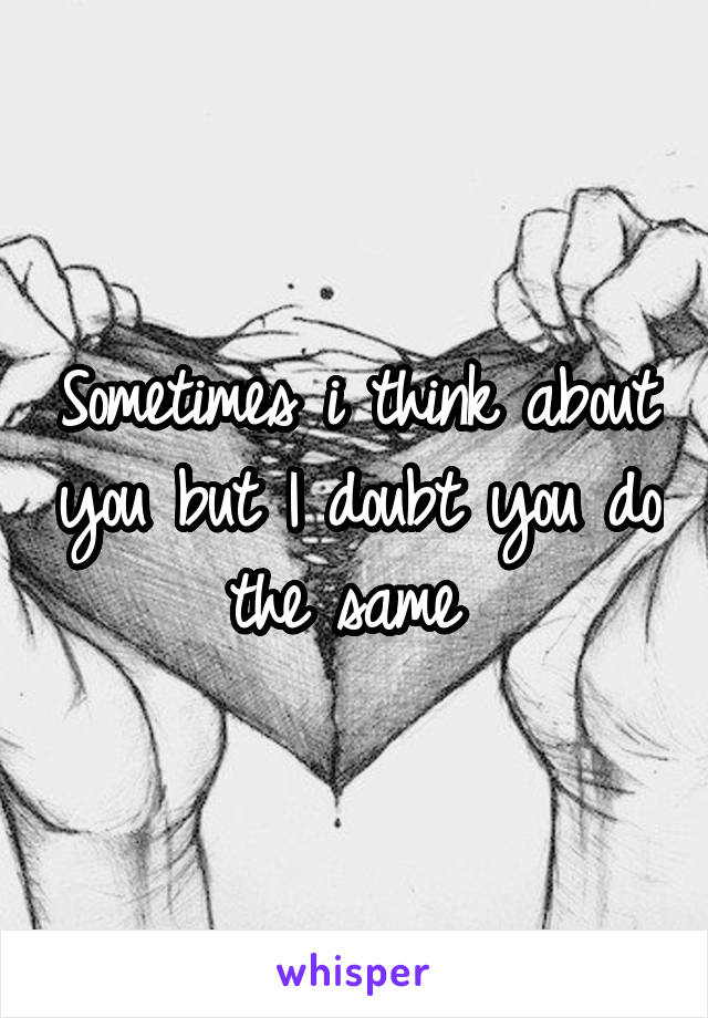 Sometimes i think about you but I doubt you do the same