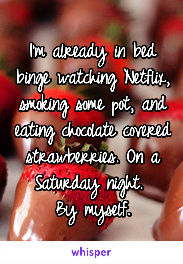 I'm already in bed binge watching Netflix, smoking some pot, and eating chocolate covered strawberries. On a Saturday night.  By myself.