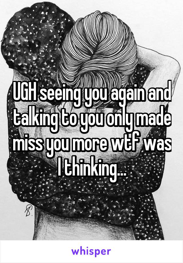 UGH seeing you again and talking to you only made miss you more wtf was I thinking...