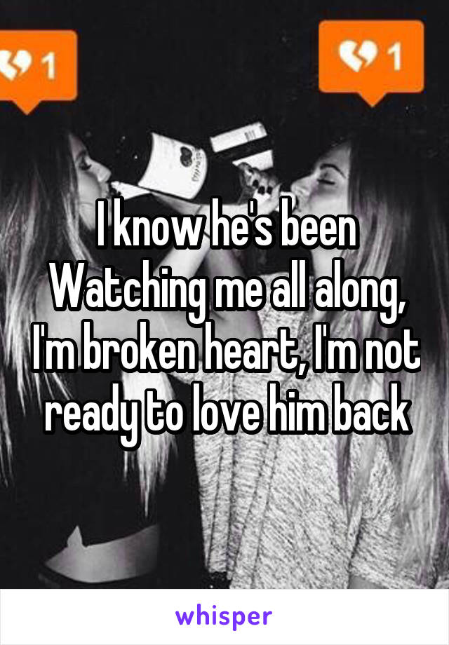 I know he's been Watching me all along, I'm broken heart, I'm not ready to love him back