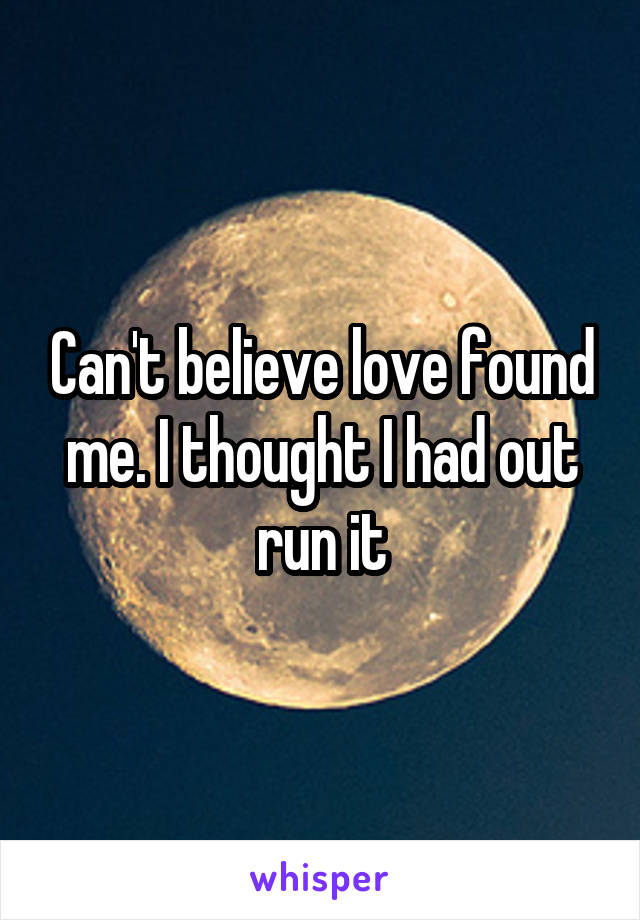 Can't believe love found me. I thought I had out run it