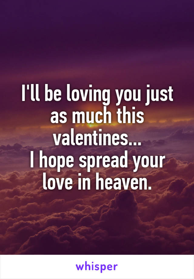 I'll be loving you just as much this valentines... I hope spread your love in heaven.