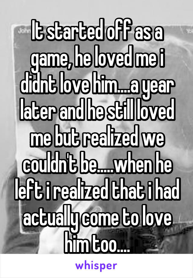 It started off as a game, he loved me i didnt love him....a year later and he still loved me but realized we couldn't be.....when he left i realized that i had actually come to love him too....