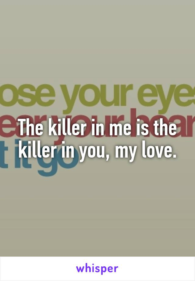 The killer in me is the killer in you, my love.