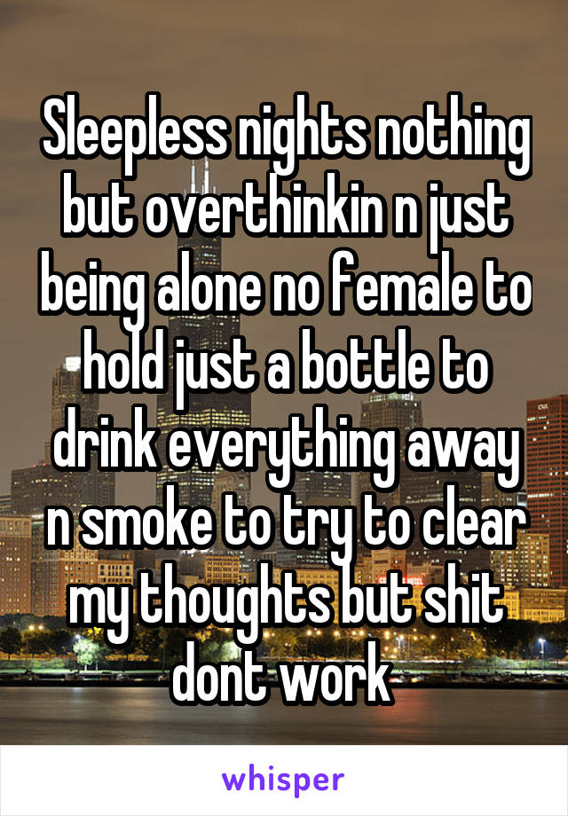 Sleepless nights nothing but overthinkin n just being alone no female to hold just a bottle to drink everything away n smoke to try to clear my thoughts but shit dont work
