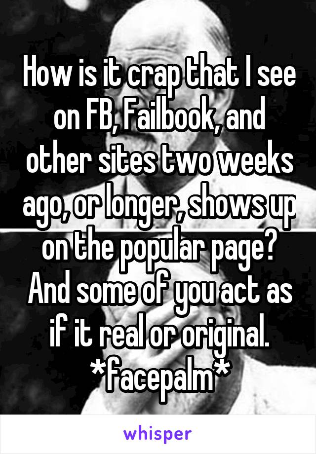 How is it crap that I see on FB, Failbook, and other sites two weeks ago, or longer, shows up on the popular page? And some of you act as if it real or original. *facepalm*