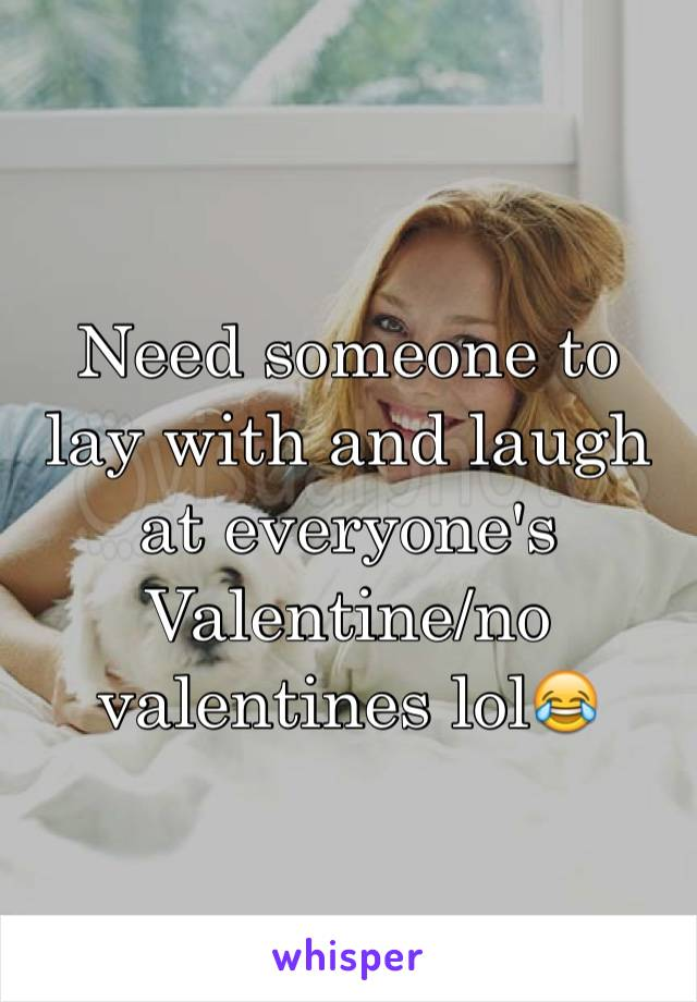 Need someone to lay with and laugh at everyone's Valentine/no valentines lol😂