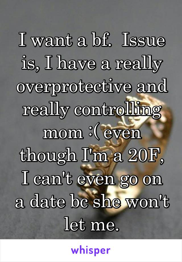 I want a bf.  Issue is, I have a really overprotective and really controlling mom :( even though I'm a 20F, I can't even go on a date bc she won't let me.