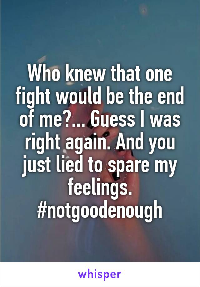 Who knew that one fight would be the end of me?... Guess I was right again. And you just lied to spare my feelings. #notgoodenough