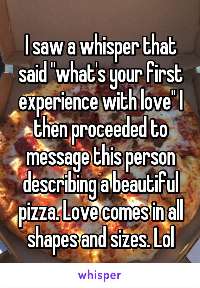 """I saw a whisper that said """"what's your first experience with love"""" I then proceeded to message this person describing a beautiful pizza. Love comes in all shapes and sizes. Lol"""