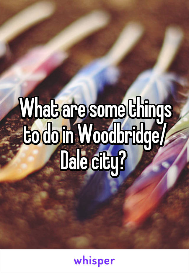 What are some things to do in Woodbridge/ Dale city?