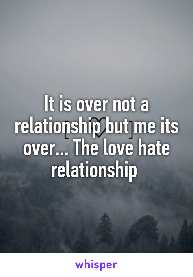 It is over not a relationship but me its over... The love hate relationship