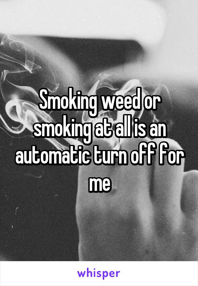 Smoking weed or smoking at all is an automatic turn off for me