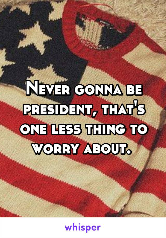 Never gonna be president, that's one less thing to worry about.