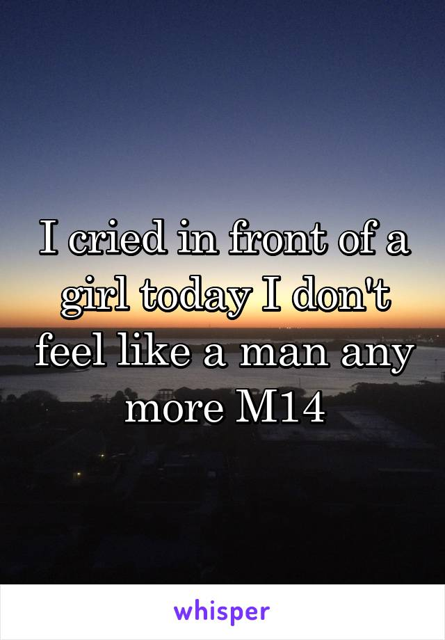 I cried in front of a girl today I don't feel like a man any more M14