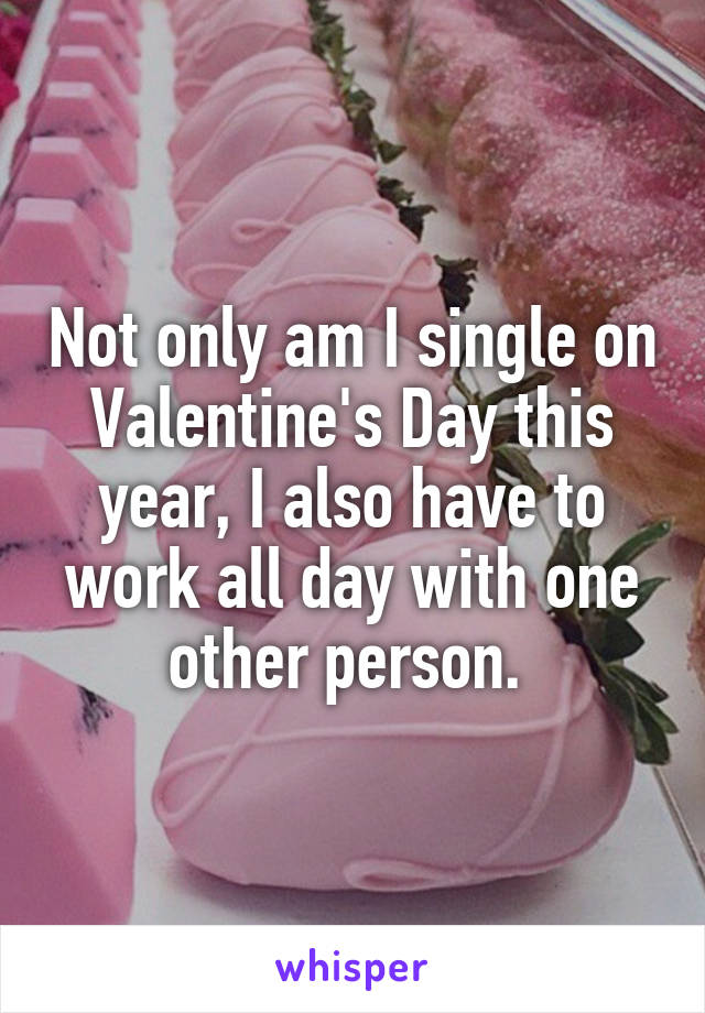 Not only am I single on Valentine's Day this year, I also have to work all day with one other person.