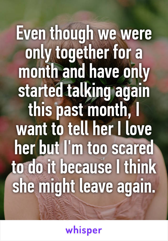 Even though we were only together for a month and have only started talking again this past month, I want to tell her I love her but I'm too scared to do it because I think she might leave again.