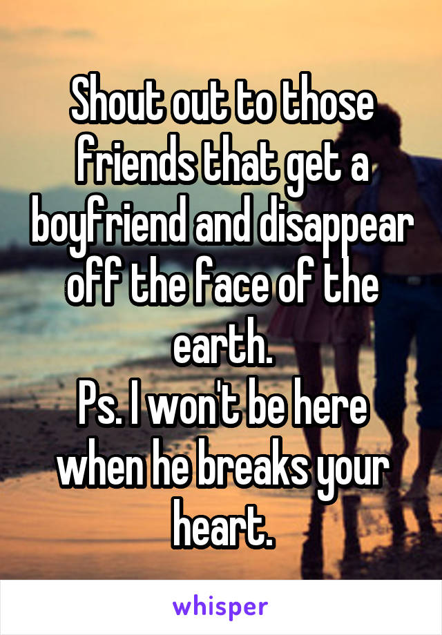 Shout out to those friends that get a boyfriend and disappear off the face of the earth. Ps. I won't be here when he breaks your heart.