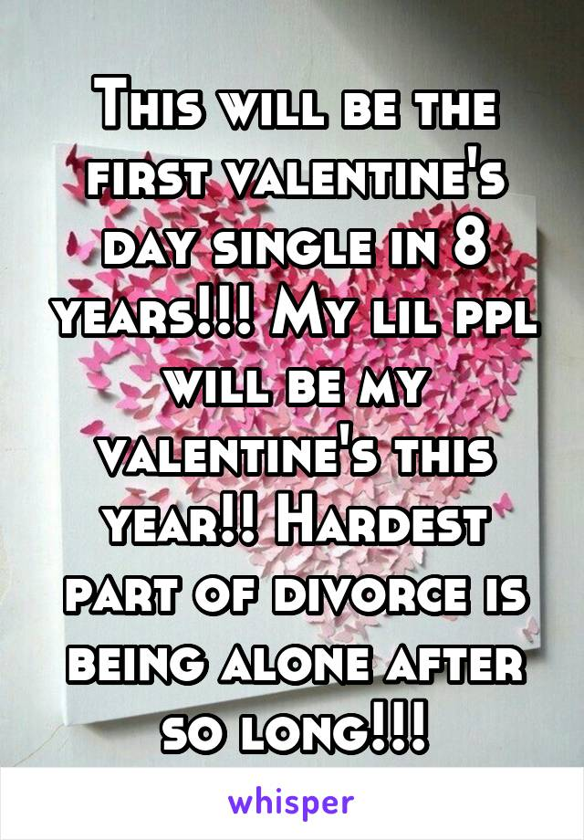 This will be the first valentine's day single in 8 years!!! My lil ppl will be my valentine's this year!! Hardest part of divorce is being alone after so long!!!