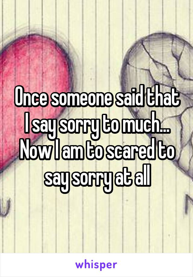 Once someone said that I say sorry to much... Now I am to scared to say sorry at all