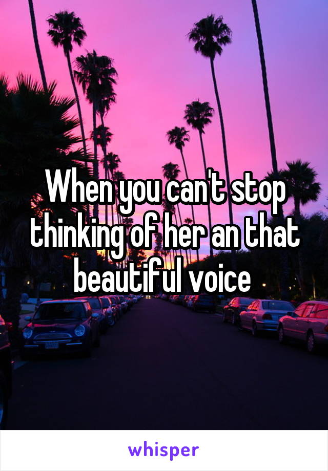When you can't stop thinking of her an that beautiful voice