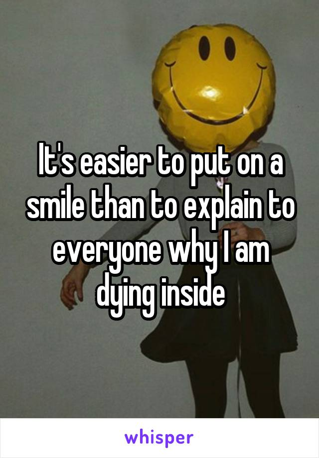 It's easier to put on a smile than to explain to everyone why I am dying inside