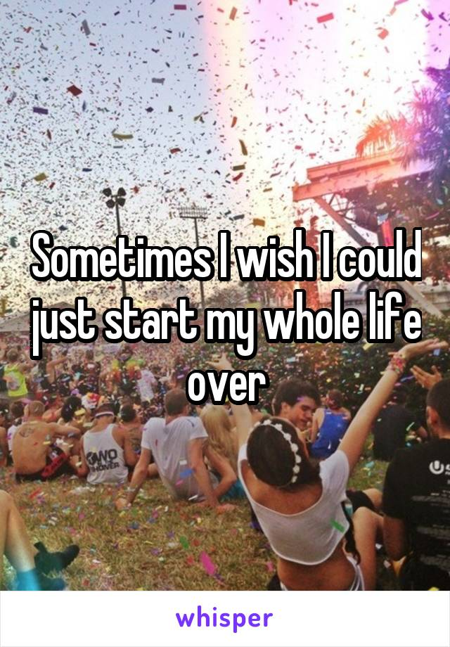 Sometimes I wish I could just start my whole life over
