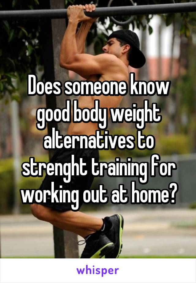 Does someone know good body weight alternatives to strenght training for working out at home?