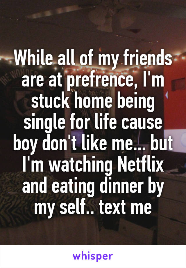 While all of my friends are at prefrence, I'm stuck home being single for life cause boy don't like me... but I'm watching Netflix and eating dinner by my self.. text me