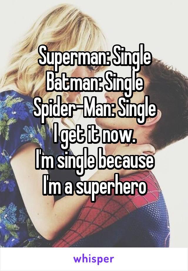 Superman: Single Batman: Single Spider-Man: Single I get it now. I'm single because I'm a superhero