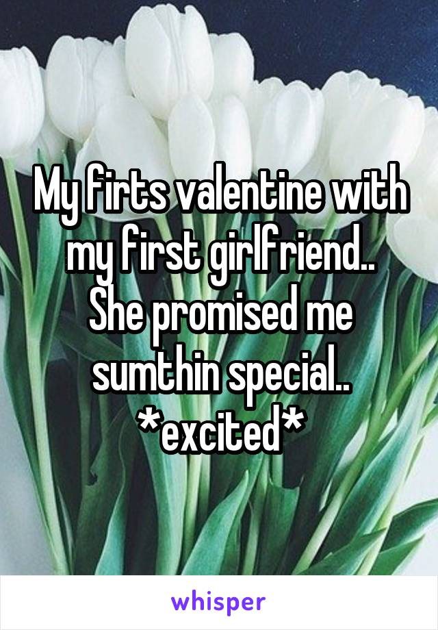 My firts valentine with my first girlfriend.. She promised me sumthin special.. *excited*