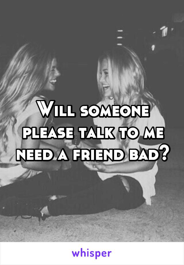 Will someone please talk to me need a friend bad💔