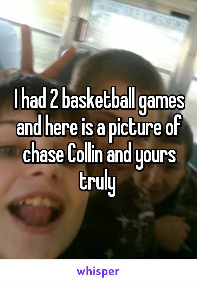 I had 2 basketball games and here is a picture of chase Collin and yours truly