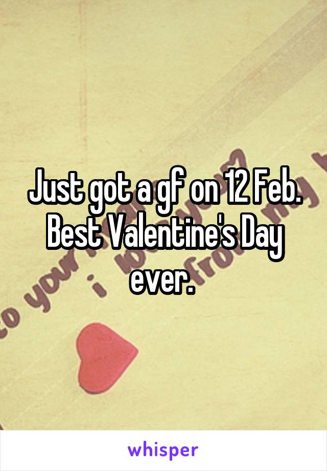Just got a gf on 12 Feb. Best Valentine's Day ever.